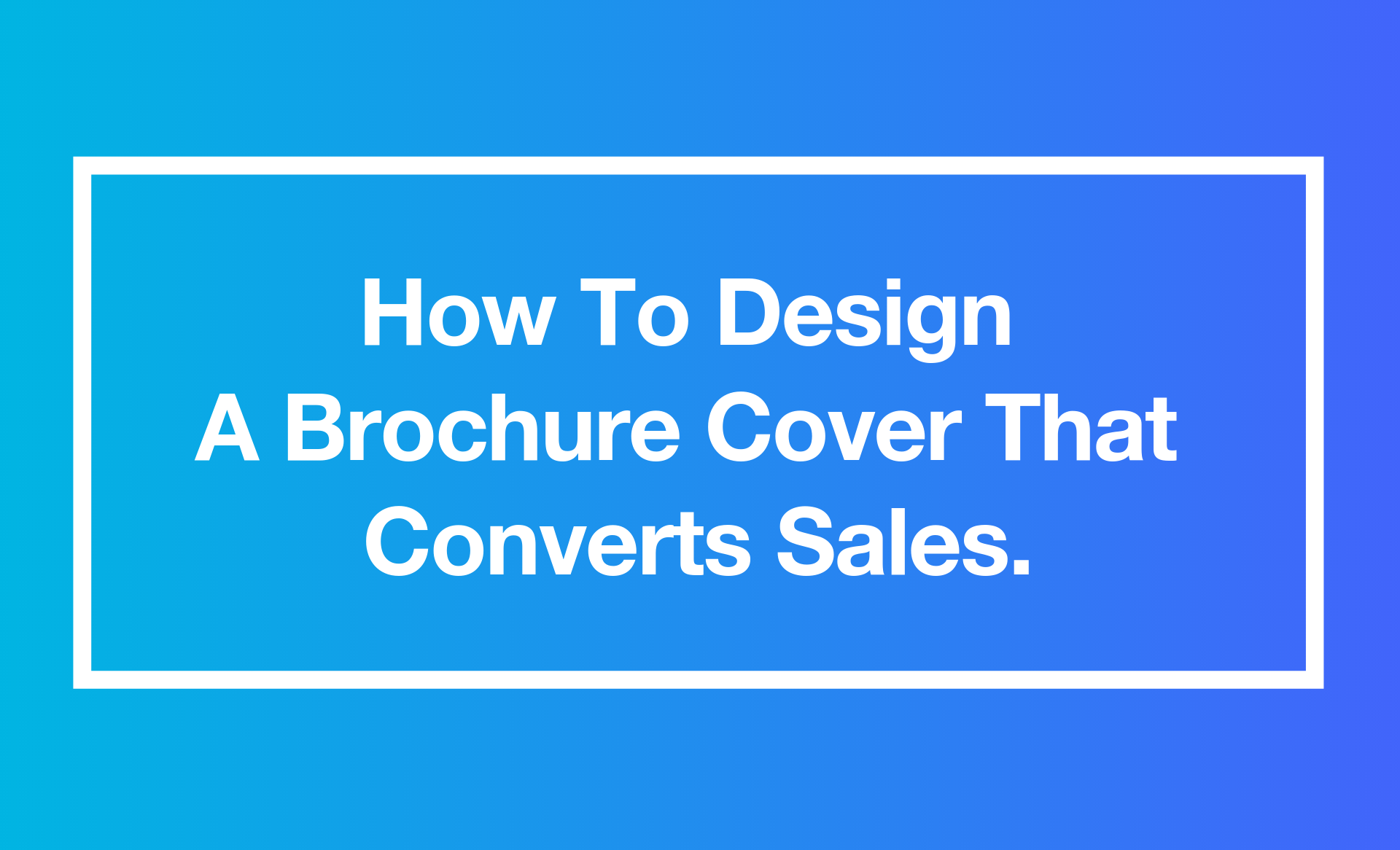 How To Design A Brochure Cover that Converts Sales